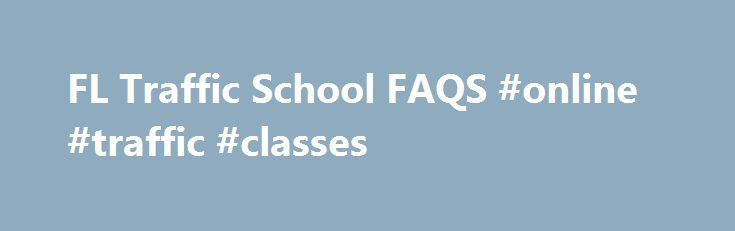 FL Traffic School FAQS #online #traffic #classes http://massachusetts.nef2.com/fl-traffic-school-faqs-online-traffic-classes/  # Frequently Asked Questions for Traffic School Is this traffic school certified by the State of Florida? Yes, this online Driver Improvement (also known as traffic school and defensive driving) is State-approved in Florida. This course is certified by the Florida Department of Highway Safety and Motor Vehicles. How do I know if I need to take Traffic School? Traffic…