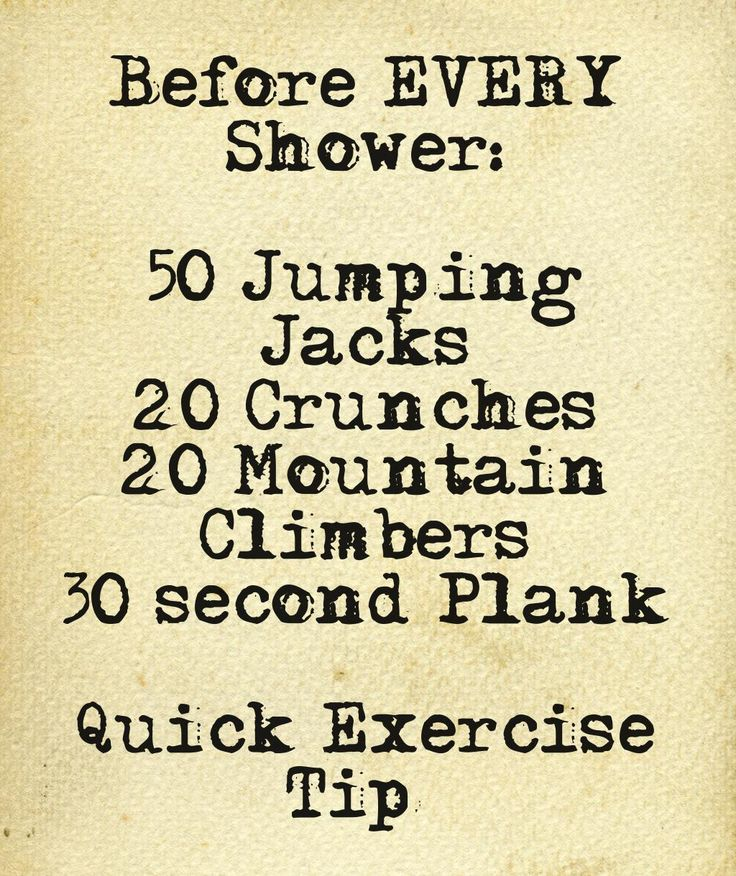 Exercise Before Every Shower.  Before you know it, you'll be looking great!   This quote courtesy of @Pinstamatic (http://pinstamatic.com)