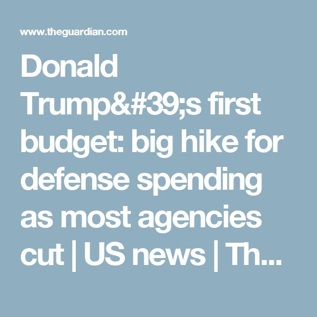 Donald Trump's first budget: big hike for defense spending as most agencies cut | US news | The Guardian