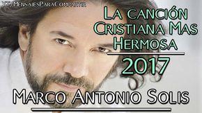 La Canción Cristiana Más Hermosa De Marco Antonio Solis | ÉXITO DEL 2017 - YouTube