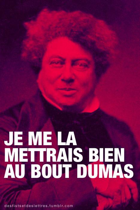 Je me la mettrais bien au bout Dumas. (Sur une inspiration deTimothée Léon-Dufour)