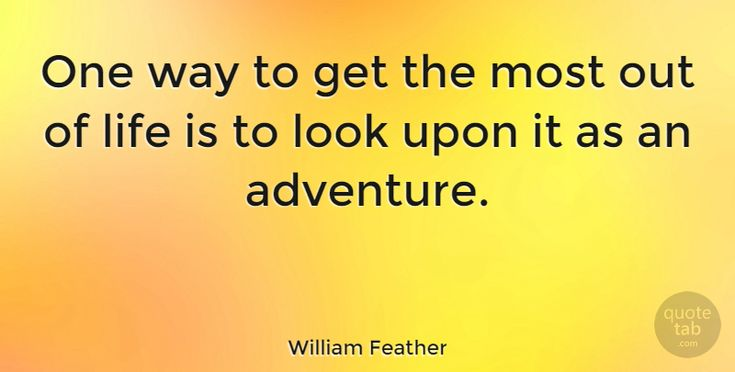 "William Feather Quote: ""One way to get the most out of life is to look upon it as an adventure."" #Happiness #quotes #quotetab"