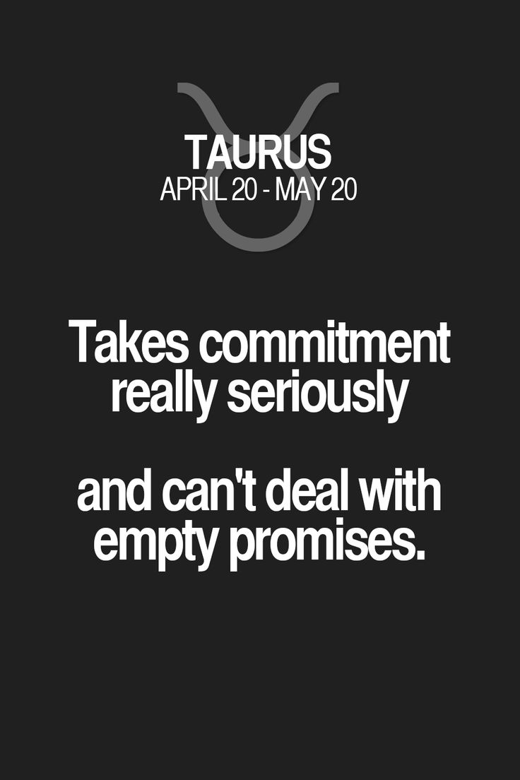 Takes commitment really seriously and can't deal with empty promises. Taurus   Taurus Quotes   Taurus Zodiac Signs