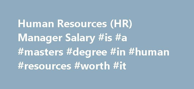 Human Resources (HR) Manager Salary #is #a #masters #degree #in #human #resources #worth #it http://fiji.nef2.com/human-resources-hr-manager-salary-is-a-masters-degree-in-human-resources-worth-it/  # Human Resources (HR) Manager Salary Job Description for Human Resources (HR) Manager A human resources (HR) manager oversees policies, procedures and compliance relating to employees for their organization. They ensure all human resources activities are in compliance with local, state and…