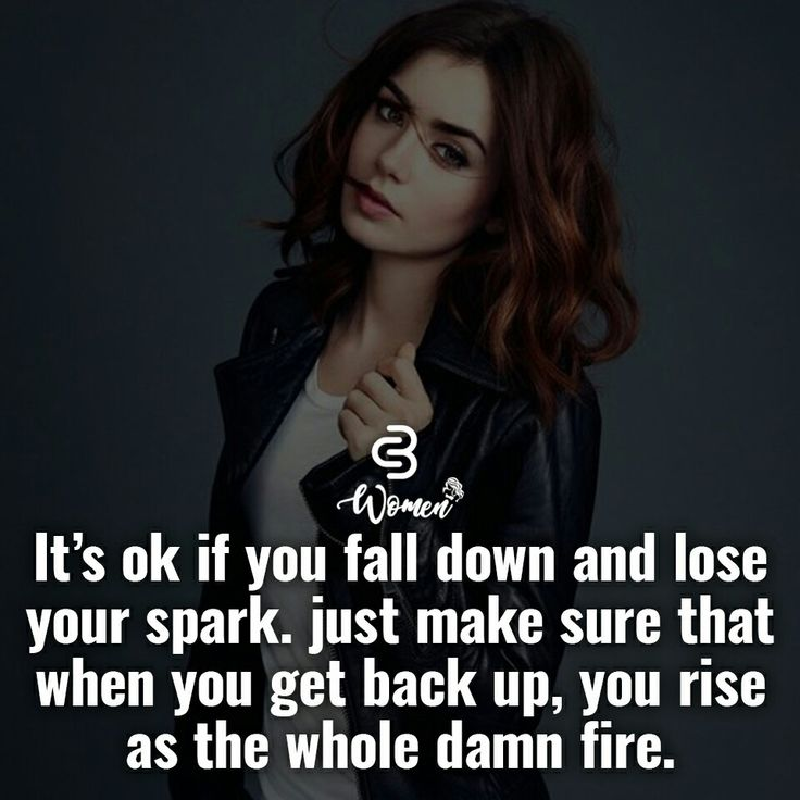 It's okay if you fall down and lose your spark. Just make sure when you get back up, you rise as the whole damn fire.