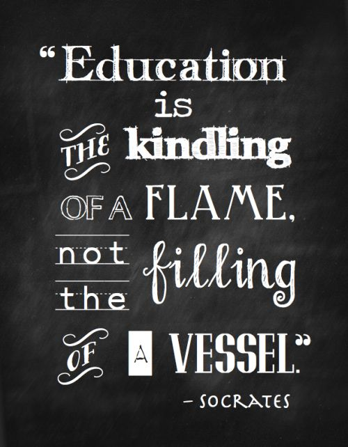 """Education is the kindling of a flame, not the filling of a vessel."" ~Socrates (free printable from Cottage Thoughts) Progressivism ftw!"