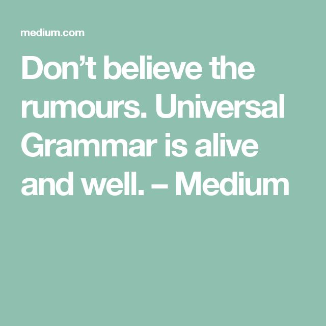 Don't believe the rumours. Universal Grammar is alive and well. – Medium