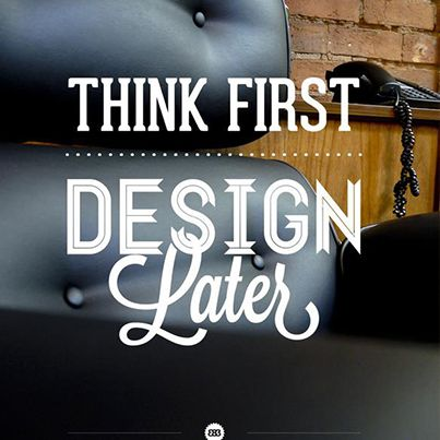 Think first. Design later.
