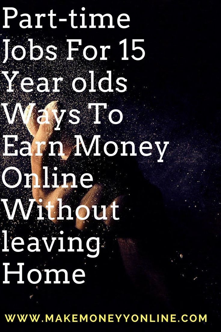 Part Time Jobs For 15 Year Olds Ways To Earn Money Online Without