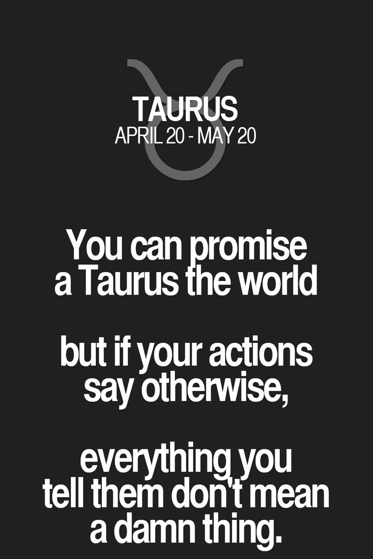 You can promise a Taurus the world but if your actions say otherwise, everything, you tell them don t mean a damn thing. Taurus | Taurus Quotes | Taurus Zodiac Signs