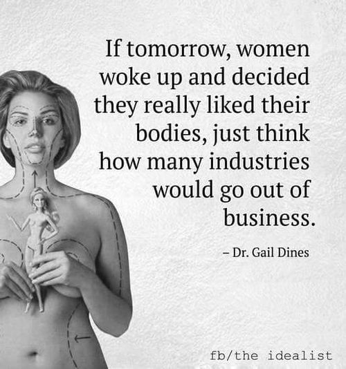 If tomorrow, women woke up and decided they really liked their bodies, just think how many industries would go out of business.