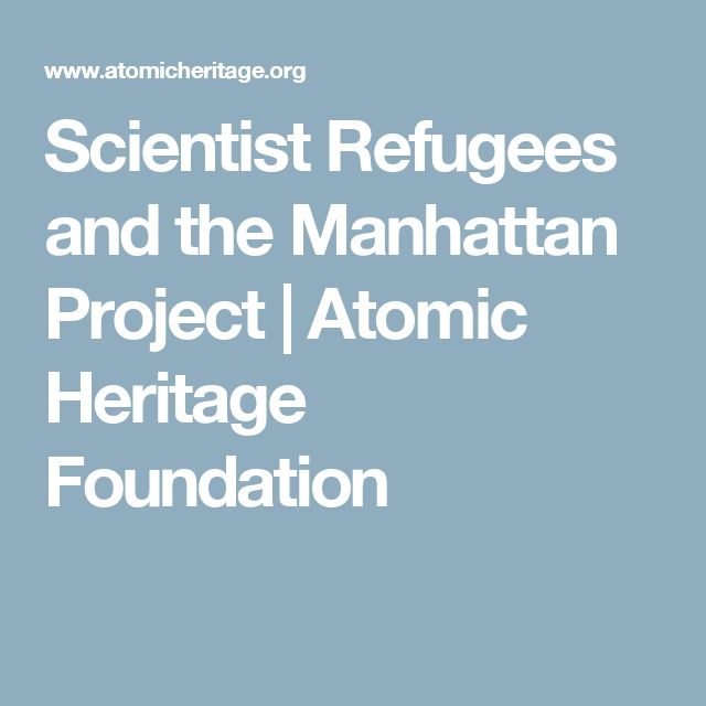 Scientist Refugees and the Manhattan Project | Atomic Heritage Foundation