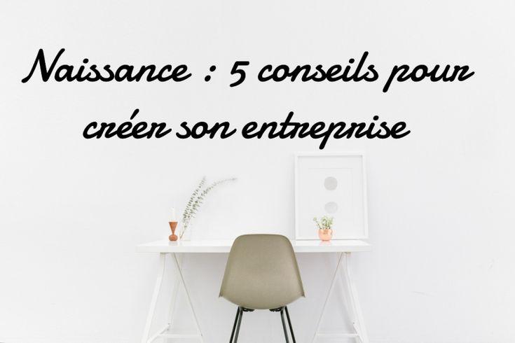 Naissance : comment créer son entreprise ou 5 conseils pour monter sa boite