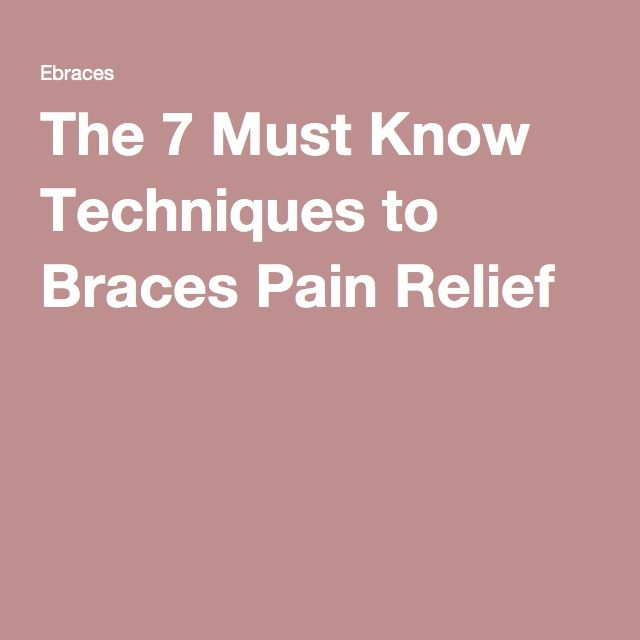 The 7 Must Know Techniques to Braces Pain Relief