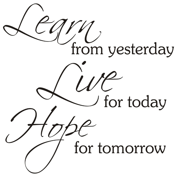 Learn From Yesterday. Live For Today. Hope For Tomorrow