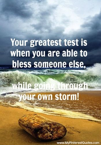 Your greatest test is when you bless someone else while going through your own storm.