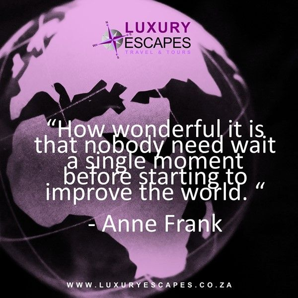 """""""How wonderful it is that nobody need wait a single moment before starting to improve the world."""" Anne Frank."""