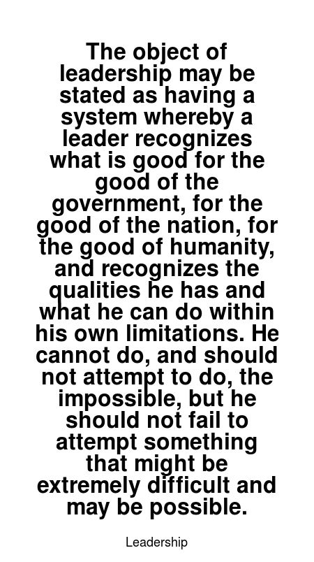 Read more Leadership quotes at wiktrest.com. The object of leadership may be stated as having a system whereby a leader recognizes what is good for the good of the government, for the good of the nation, for the good of humanity, and recognizes the qualities he has and what he can do within his own limitations. He cannot do, and should not attempt to do, the impossible, but he should not fail to attempt something that might be extremely difficult and may be possible.