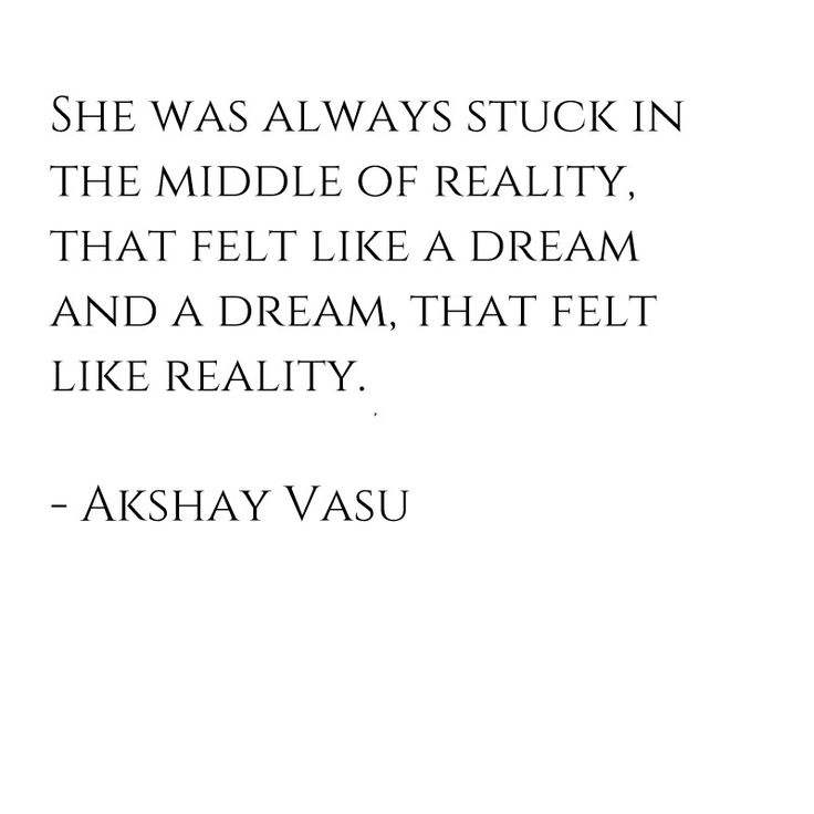 She was always stuck in the middle of reality, that felt like a dream and a dream, that felt like reality.  - Akshay Vasu