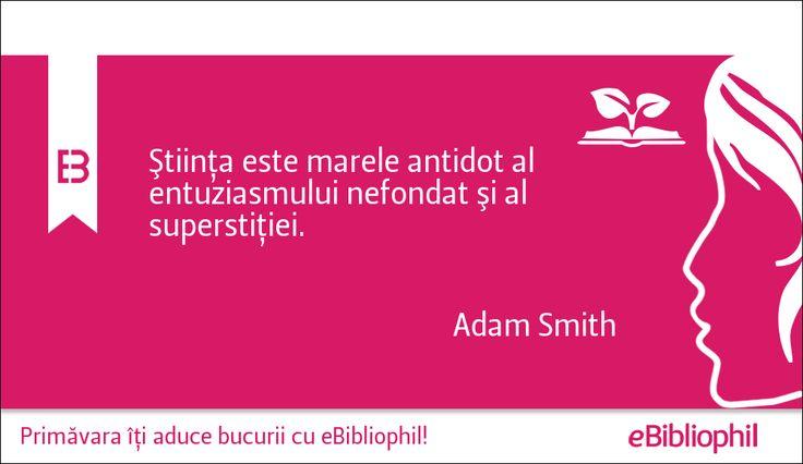 """""""Știința este marele antidot al entuziasmului nefondat și al superstiției."""" Adam Smith"""