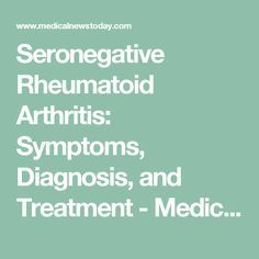 Seronegative Rheumatoid Arthritis: Symptoms, Diagnosis, and Treatment - Medical News Today