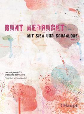 maisongeorgette, «Bunt bedruckt. mit Sieb und Schablone» | 978-3-258-07137-4 | www.haupt.ch