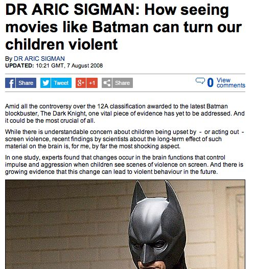 "A screenshot of an article by Dr. Aric Sigman where he proves that violent movies have an influence on children. This article was published 4 years before the 2012 Aurora Shooting had occurred. Here he explains that ""new neurological evidence shows that children are unable to distinguish between fictional and actual violence""  A very very interesting read! (http://www.dailymail.co.uk/news/article-1042467/DR-ARIC-SIGMAN-How-seeing-movies-like-Batman-turn-children-violent.html)"