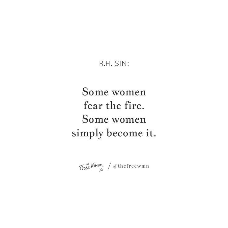 """""""Some women fear the fire. Some women simply become it."""" – R.H. Sin 