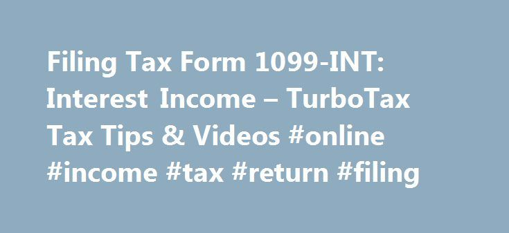 Filing Tax Form 1099-INT: Interest Income – TurboTax Tax Tips & Videos #online #income #tax #return #filing http://income.remmont.com/filing-tax-form-1099-int-interest-income-turbotax-tax-tips-videos-online-income-tax-return-filing/  #income bond # Filing Tax Form 1099-INT: Interest Income The above article is intended to provide generalized financial information designed to educate a broad segment of the public; it does not give personalized tax, investment, legal, or other business and…