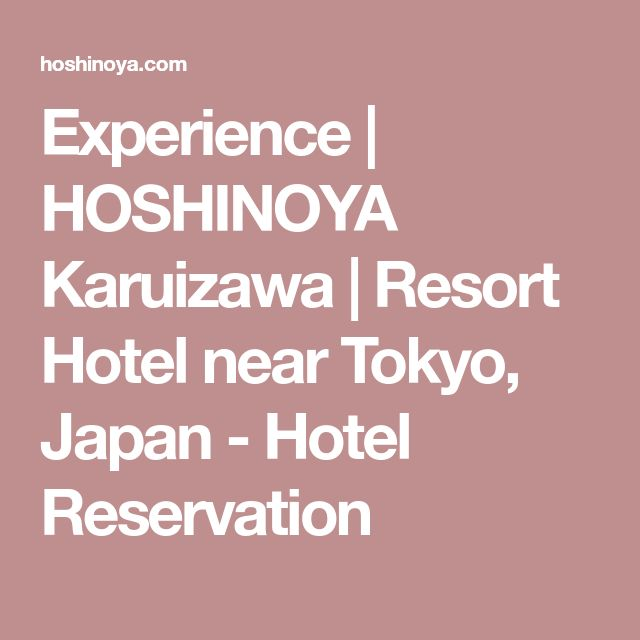 Experience   HOSHINOYA Karuizawa   Resort Hotel near Tokyo, Japan - Hotel Reservation
