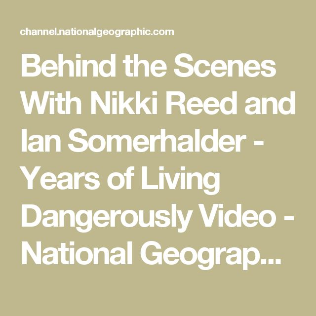 Behind the Scenes With Nikki Reed and Ian Somerhalder - Years of Living Dangerously Video - National Geographic Channel