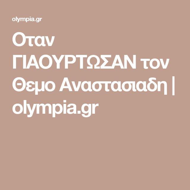 Οταν ΓΙΑΟΥΡΤΩΣΑΝ τον Θεμο Αναστασιαδη | olympia.gr