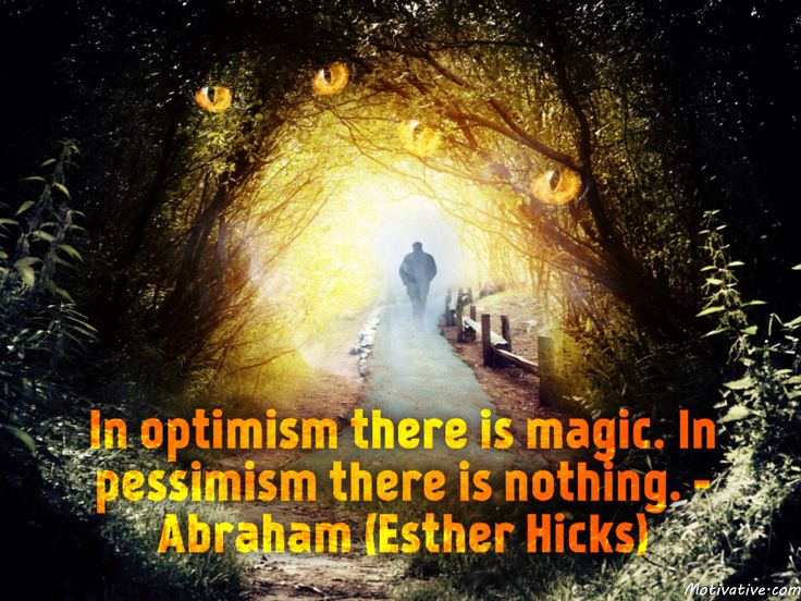 In optimism there is magic. In pessimism there is nothing. - Abraham (Esther Hicks) -  When you have an optimistic view, unseen powers are put in motion to make your desires turn into reality. Your positive thoughts provide energy to make things happen and fall in place. A hopeful attitude needs to silence out any negativity in your mind... this is when the magic starts happening. Your pathway to reach your aspirations becomes clear.