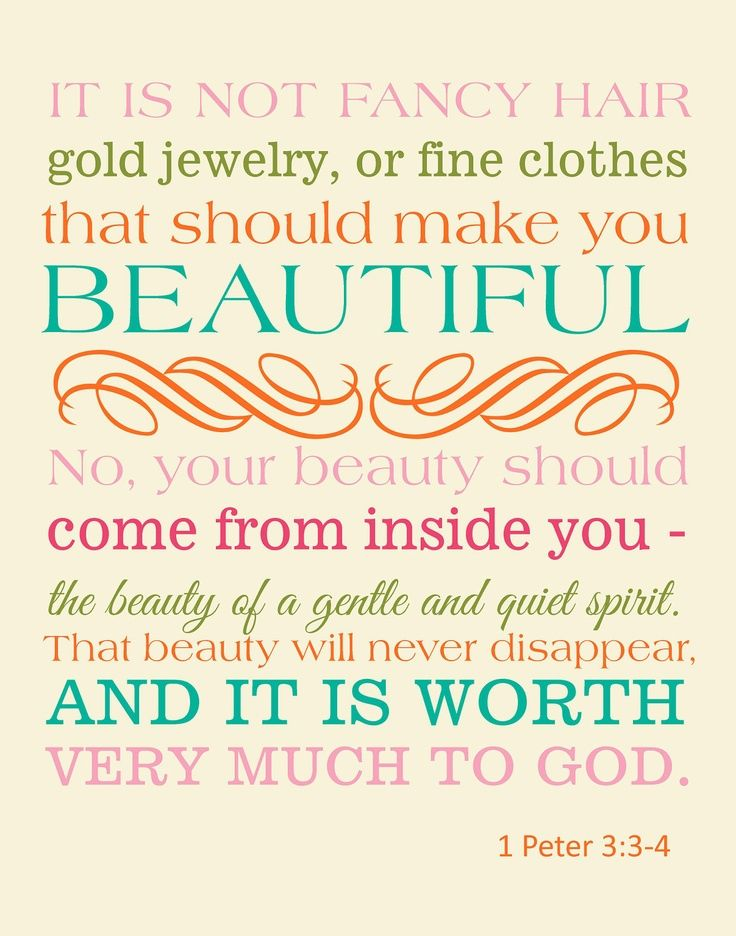 """""""Don't be concerned about the outward beauty of fancy hairstyles, expensive jewelry, or beautiful clothes. You should clothe yourselves instead with the beauty that comes from within, the unfading beauty of a gentle and quiet spirit, which is so precious to God"""" -1 Peter 3:3-4 [NLT]"""