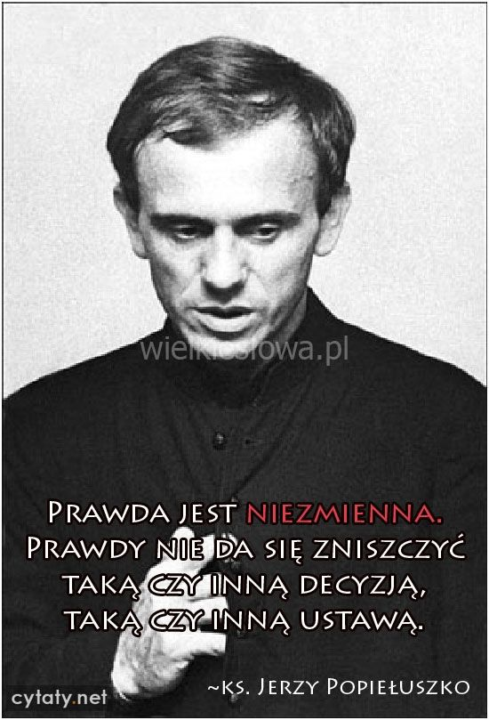 Prawda jest niezmienna. Prawdy nie da się... #Popiełuszko-Jerzy, #Decyzje, #Prawda