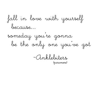 """Fall in love with yourself because someday you're going to be the only one you've got."""