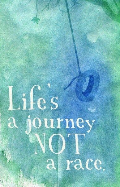 Life is a journey NOT a race.