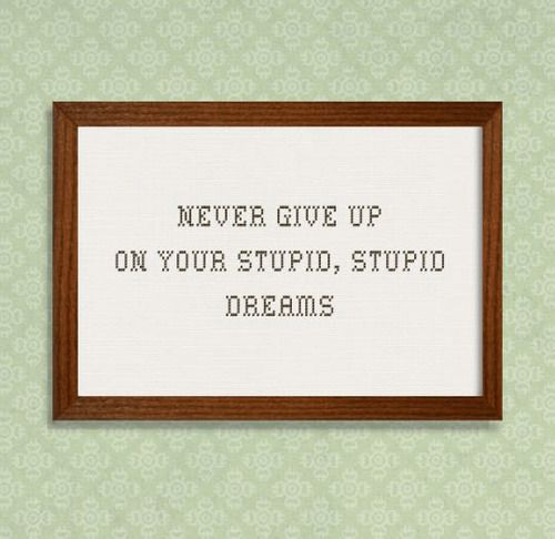 "This is for you, @rachael4581 ;)  ""Never give up on your stupid, stupid dreams."""