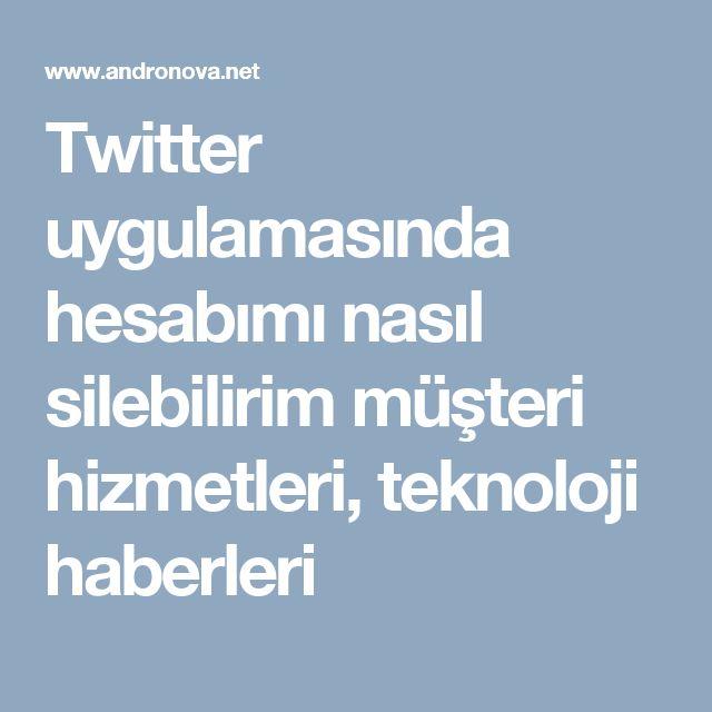 Twitter uygulamasında hesabımı nasıl silebilirim müşteri hizmetleri, teknoloji haberleri