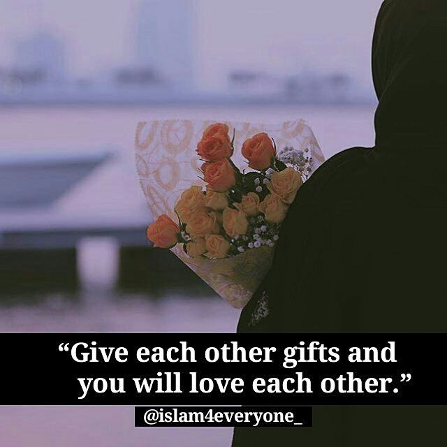"Abu Huraira reported: The Prophet, (PBUH) said, ""Give each other gifts and you will love each other."" Source: al-Adab al-Mufrad 594"""