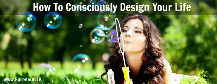 How To Consciously Design Your Life