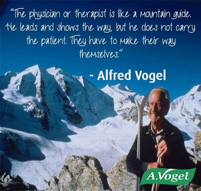 """""""The physician or therapist is like a mountain guide. He leads and shows the way but he does not carry the patient. They have to make their way themselves.""""  - Alfred Vogel"""
