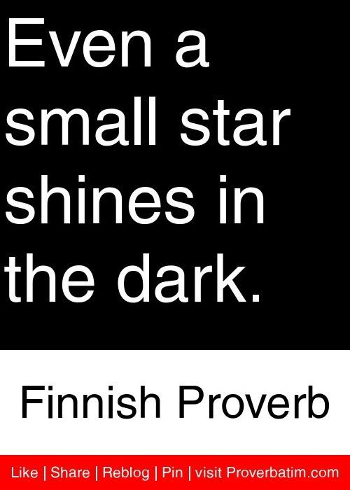 Even a small star shines in the dark. - Finnish Proverb