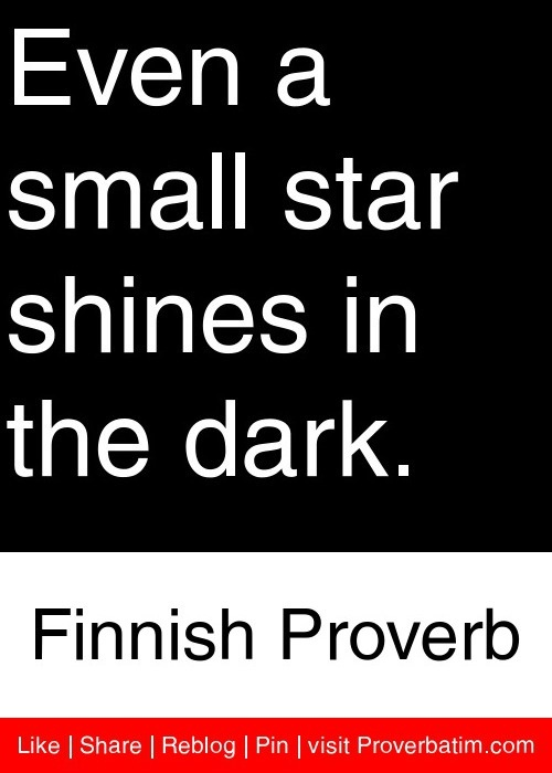 Even a small star shines in the dark. - Finnish Proverb #proverbs #quotes