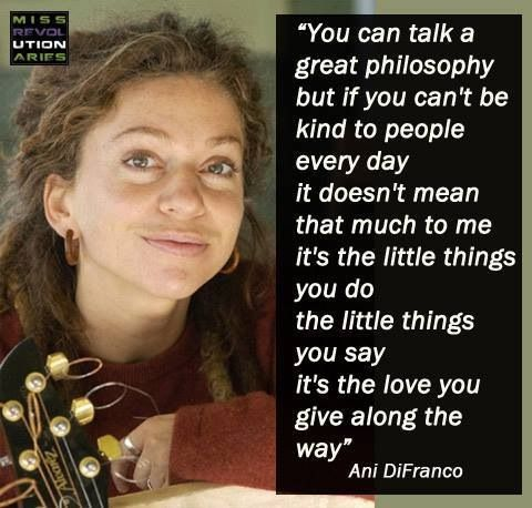 """You can talk a great philosophy, but if you can't be kind to people every day, it doesn't mean that much to me. It's the little things you say, it's the love you give along the way."" ~Ani DiFranco"
