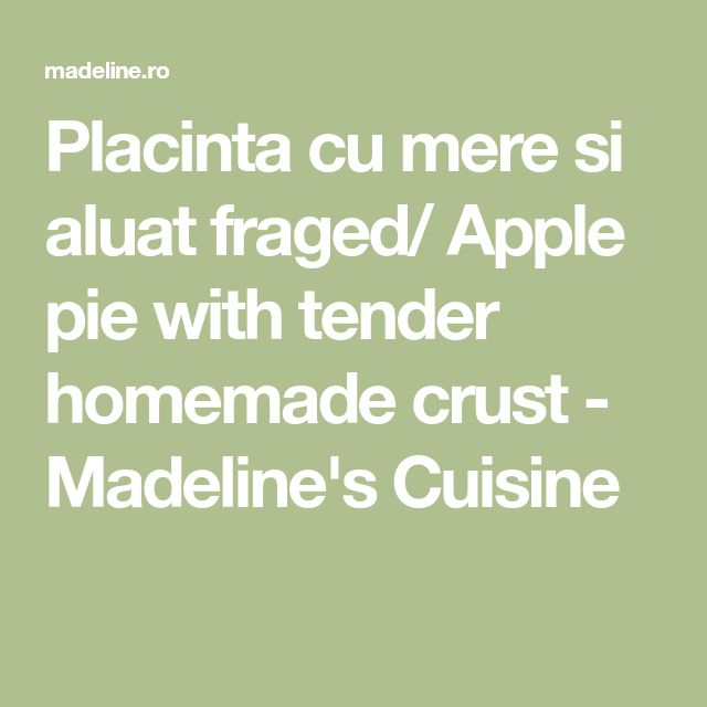 Placinta cu mere si aluat fraged/ Apple pie with tender homemade crust - Madeline's Cuisine