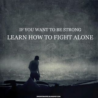 If you want to be strong LEARN HOW TO FIGHT ALONE