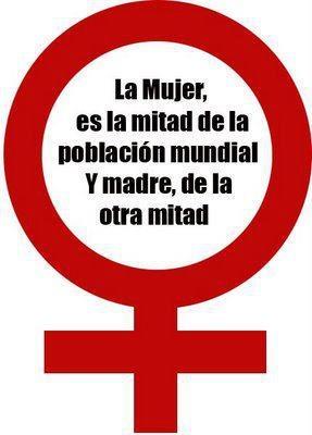 ... La mujer, es la mitad de la población mundial y madre, de la otra mitad.