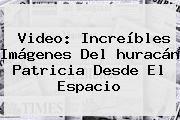 http://tecnoautos.com/wp-content/uploads/imagenes/tendencias/thumbs/video-increibles-imagenes-del-huracan-patricia-desde-el-espacio.jpg Como Se Ve El Huracan Patricia Desde El Espacio. Video: Increíbles imágenes del huracán Patricia desde el espacio, Enlaces, Imágenes, Videos y Tweets - http://tecnoautos.com/actualidad/como-se-ve-el-huracan-patricia-desde-el-espacio-video-increibles-imagenes-del-huracan-patricia-desde-el-espacio/