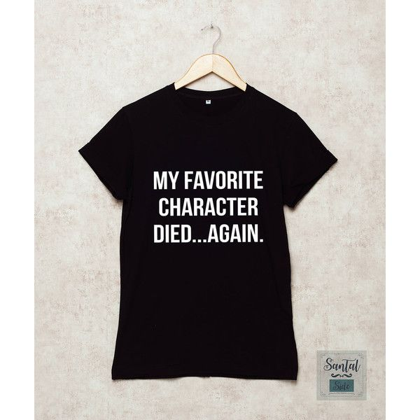My favorite character died again Shirt Funny T Shirts GOT T-Shirt TV... ($14) ❤ liked on Polyvore featuring tops and t-shirts